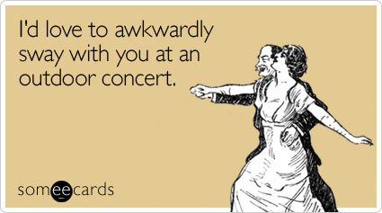 I'd love to awkwardly sway with you at an outdoor concert