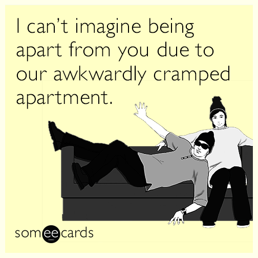 I can't imagine being apart from you due to our awkwardly cramped apartment.