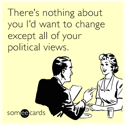 There's nothing about you I'd want to change except all of your political views.
