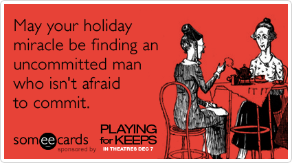 May your holiday miracle be finding an uncommitted man who isn't afraid to commit.