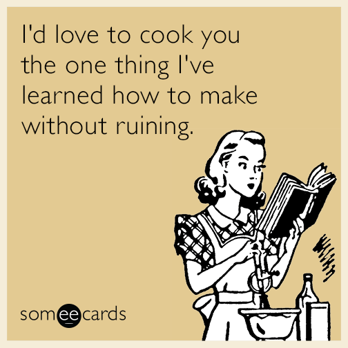 I'd love to cook you the one thing I've learned how to make without ruining.
