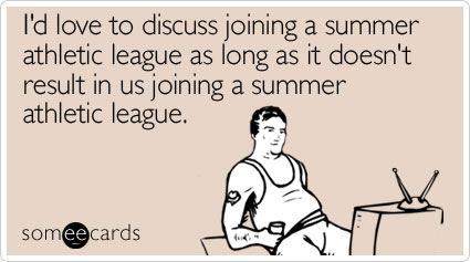 I'd love to discuss joining a summer athletic league as long as it doesn't result in us joining a summer athletic league
