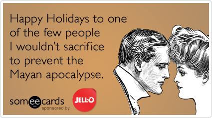 Happy Holidays to one of the few people I wouldn't sacrifice to prevent the Mayan apocalypse.
