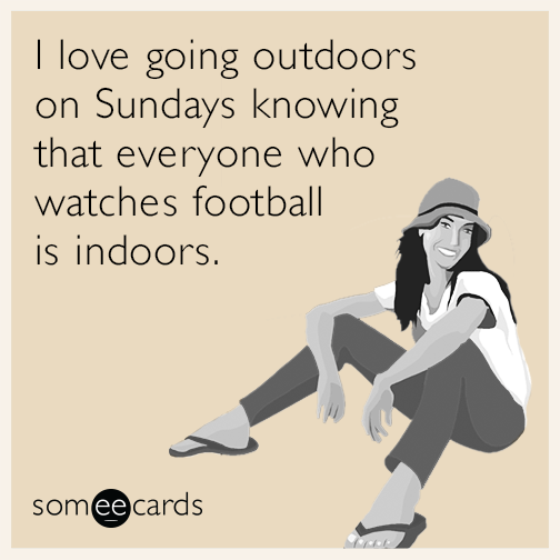 I love going outdoors on Sundays knowing that everyone who watches football is indoors.