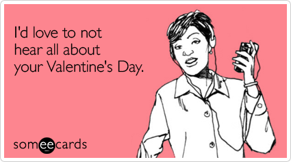 someecards.com - I'd love to not hear all about your Valentine's Day