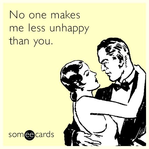 No one makes me less unhappy than you.