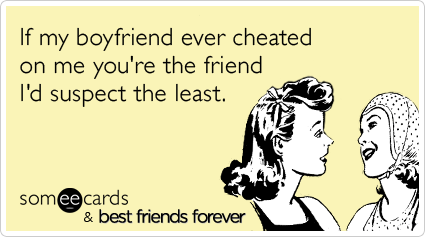 If my boyfriend ever cheated on me you're the friend I'd suspect the least