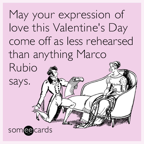 May your expression of love this Valentine's Day come off as less rehearsed than anything Marco Rubio says.