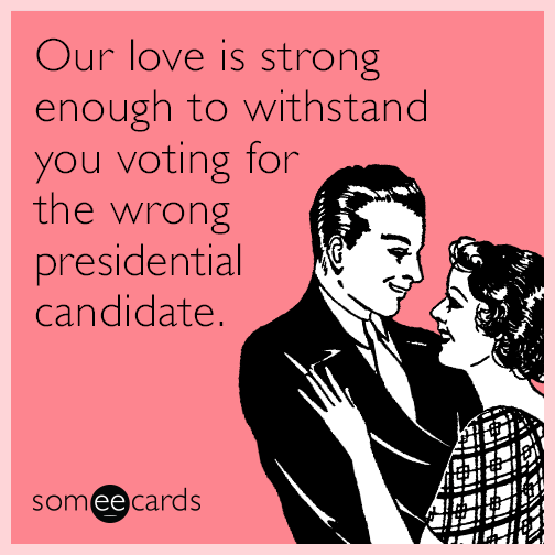 Our love is strong enough to withstand you voting for the wrong presidential candidate.