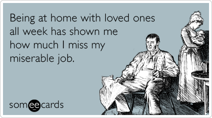 Being at home with loved ones all week has shown me how much I miss my miserable job.