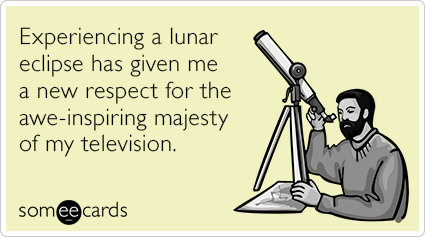 Experiencing a lunar eclipse has given me a new respect for the awe-inspiring majesty of my television.
