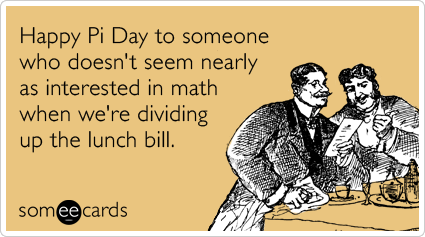 someecards.com - Happy Pi Day to someone who doesn't seem nearly as interested in math when we're dividing up the lunch bill.