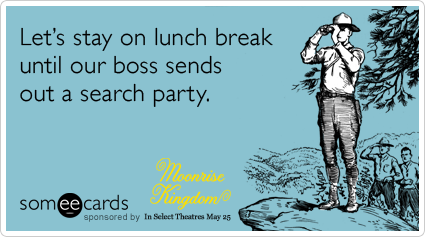 Let's stay on lunch break until our boss sends out a search party.