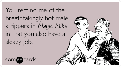 You remind me of the breathtakingly hot male strippers in Magic Mike in that you also have a sleazy job.