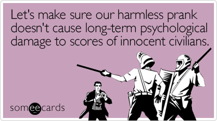 Let's make sure our harmless prank doesn't cause long-term psychological damage to scores of innocent civilians