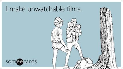 I make unwatchable films