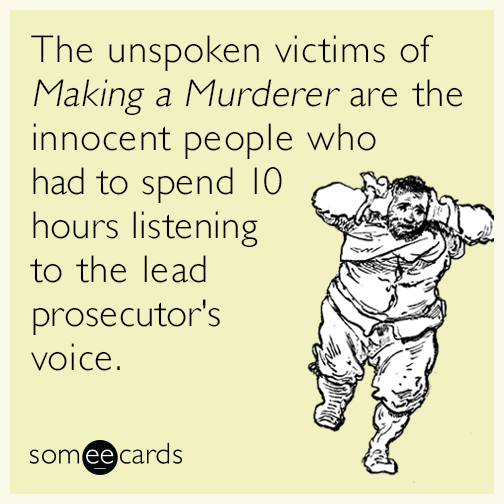 The unspoken victims of Making a Murder are the innocent people who had to spend 10 hours listening to the lead prosecutor's voice.