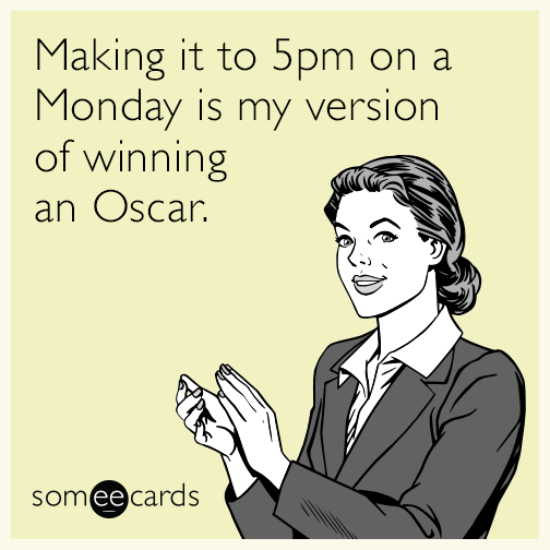 Making it to 5pm on a Monday is my version of winning an Oscar.