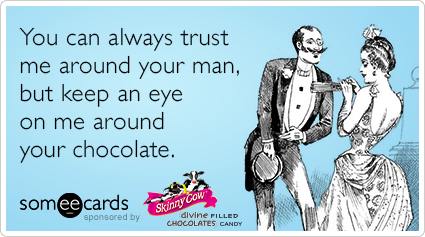 You can always trust me around your man, but keep an eye on me around your chocolate.