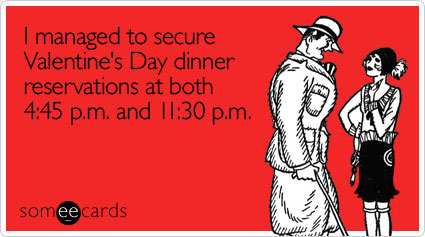 I managed to secure Valentine's Day dinner reservations at both 4:45 p.m. and 11:30 p.m.