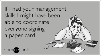 If I had your management skills I might have been able to coordinate everyone signing a paper card.