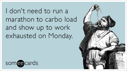 I don't need to run a marathon to carbo load and show up to work exhausted on Monday.