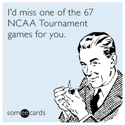 I'd miss one of the 67 NCAA Tournament games for you.