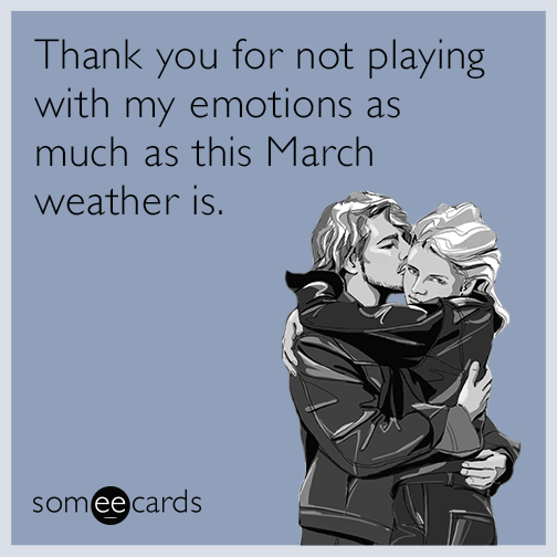 Thank you for not playing with my emotions as much as this March weather is.