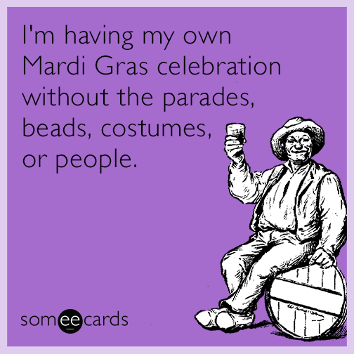 I'm having my own Mardi Gras celebration without the parades, beads, costumes, or people