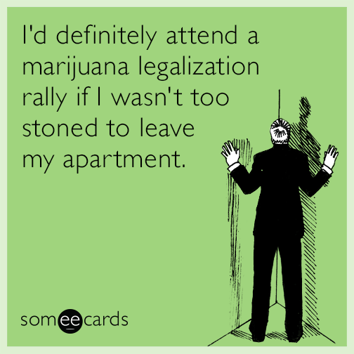 I'd definitely attend a marijuana legalization rally if I wasn't too stoned to leave my apartment
