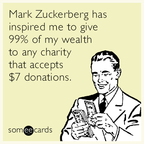 Mark Zuckerberg has inspired me to give 99% of my wealth to any charity that accepts $7 donations.