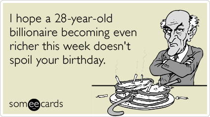 I hope a 28-year-old billionaire becoming even richer this week doesn't spoil your birthday.