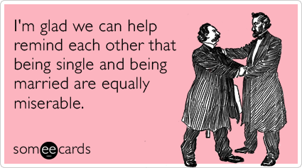 I'm glad we can help remind each other that being single and being married are equally miserable.