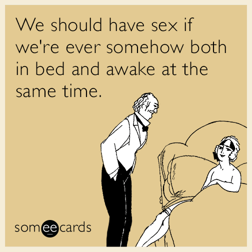 We should have sex if we're ever somehow both in bed and awake at the same time.