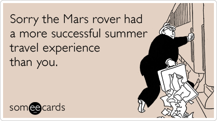 Sorry the Mars rover had a more successful summer travel experience than you.