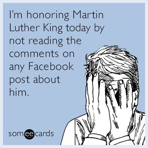 I'm honoring Martin Luther King today by not reading the comments on any Facebook post about him