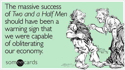 The massive success of Two and a Half Men should have been a warning sign that we were capable of obliterating our economy