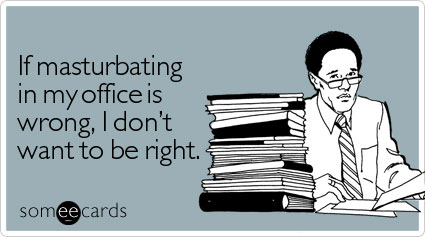 If masturbating in my office is wrong, I don't want to be right