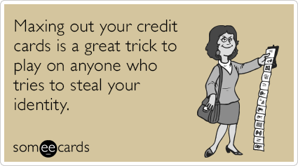 Maxing out your credit cards is a great trick to play on anyone who tries to steal your identity.