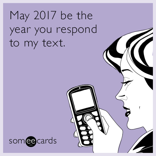 May 2017 be the year you respond to my text.