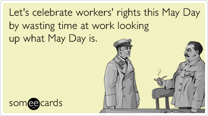 Let's celebrate workers' rights this May Day by wasting time at work looking up what May Day is.