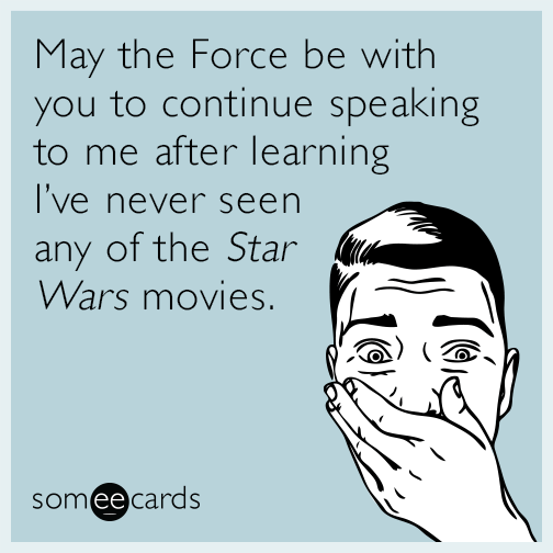 May the Force be with you to continue speaking to me after learning I've never seen any of the ​​Star Wars movies.