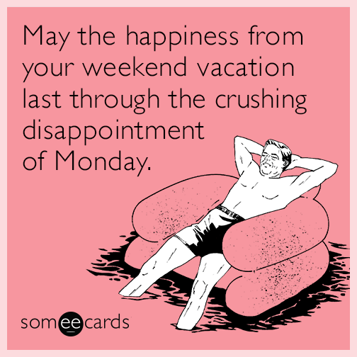 May the happiness from your weekend vacation can last through the may the happiness from your weekend vacation can last through the crushing disappointment of monday random card m4hsunfo