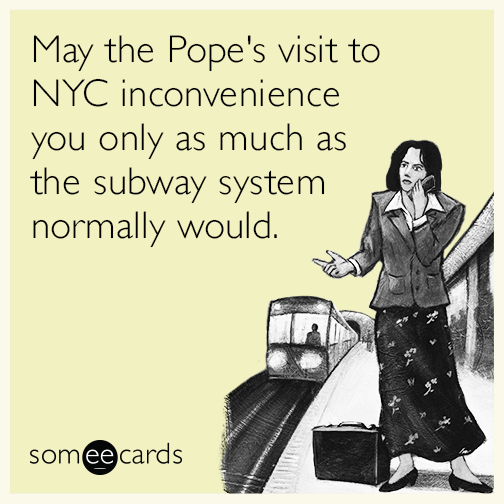 May the Pope's visit to NYC inconvenience you only as much as the subway system normally would.