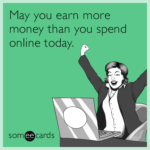May you earn more money than you spend online today.