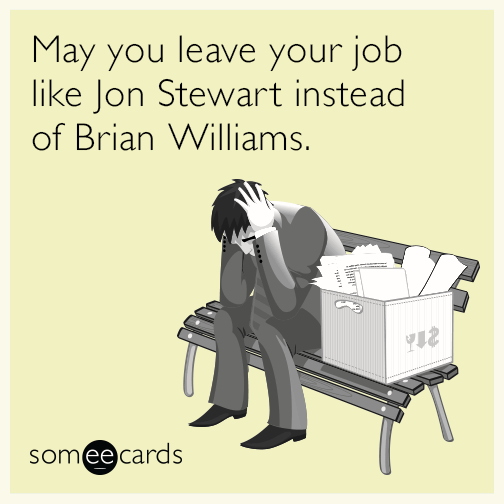 May you leave your job like Jon Stewart instead of Brian Williams.