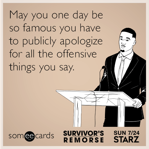 May you one day be so famous you have to publicly apologize for all the offensive things you say.