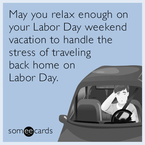 May you relax enough on your Labor Day weekend vacation to handle the stress of traveling back home on Labor Day.