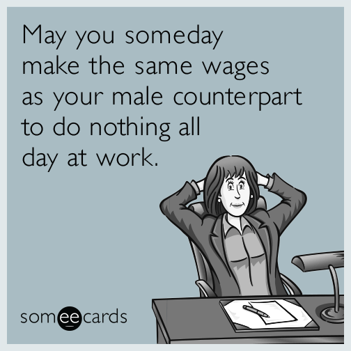 May you someday make the same wages as your male counterpart to do nothing all day at work.