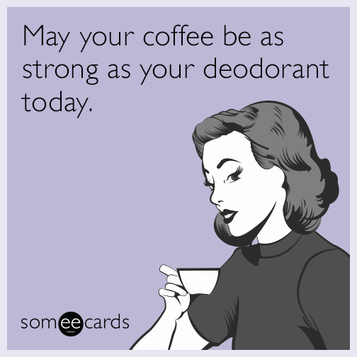May your coffee be as strong as your deodorant today.